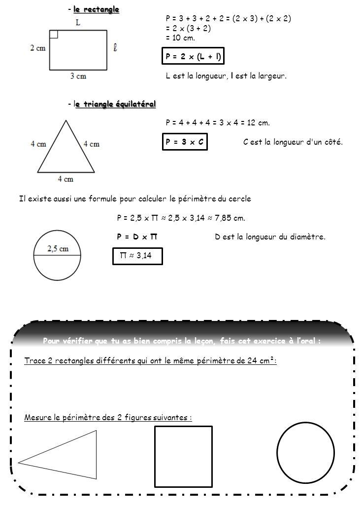 le rectangle - le rectangle P = 3 + 3 + 2 + 2 = (2 x 3) + (2 x 2) = 2 x (3 + 2) = 10 cm. P = 2 x (L + l) L est la longueur, l est la largeur. e triang