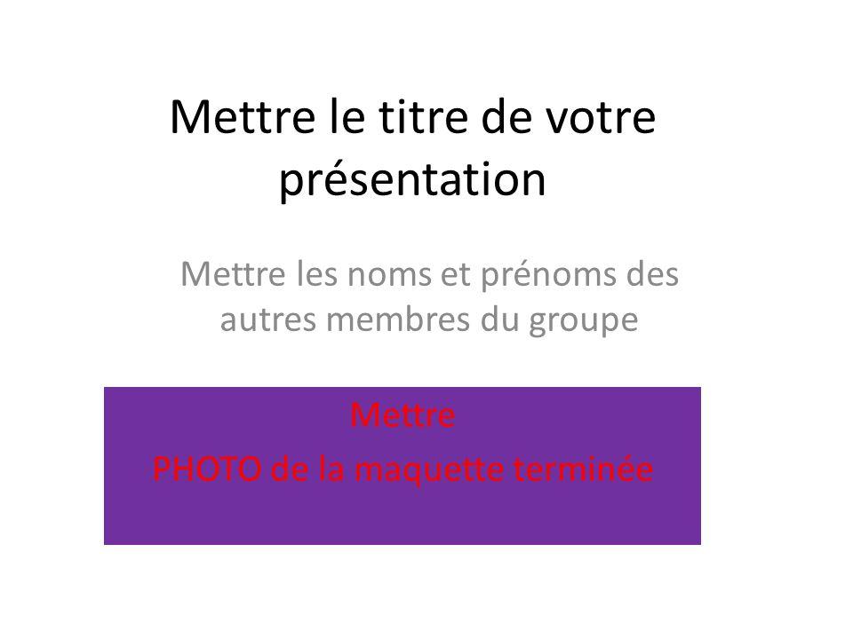 Mettre le titre de votre présentation Mettre les noms et prénoms des autres membres du groupe Mettre PHOTO de la maquette terminée