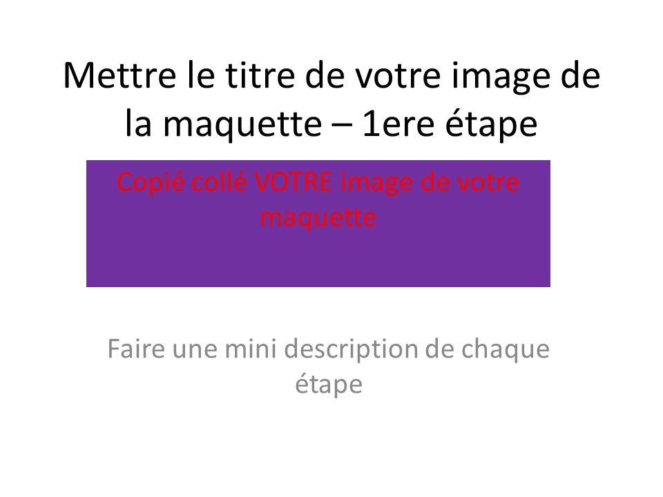 Mettre le titre de votre image de la maquette – 1ere étape Faire une mini description de chaque étape Copié collé VOTRE image de votre maquette