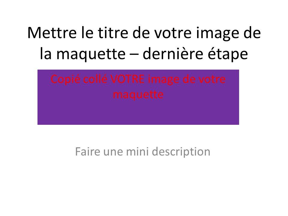 Mettre le titre de votre image de la maquette – dernière étape Faire une mini description Copié collé VOTRE image de votre maquette