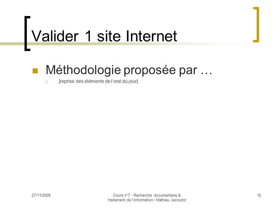 27/11/2008Cours n°7 - Recherche documentaire & traitement de l information - Mathieu Jacoutot 12 Valider 1 site Internet Méthodologie proposée par …  [reprise des éléments de l'oral du jour]