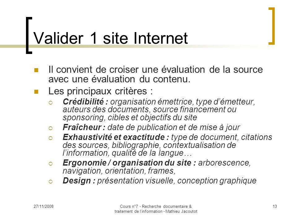 27/11/2008Cours n°7 - Recherche documentaire & traitement de l information - Mathieu Jacoutot 13 Valider 1 site Internet Il convient de croiser une évaluation de la source avec une évaluation du contenu.