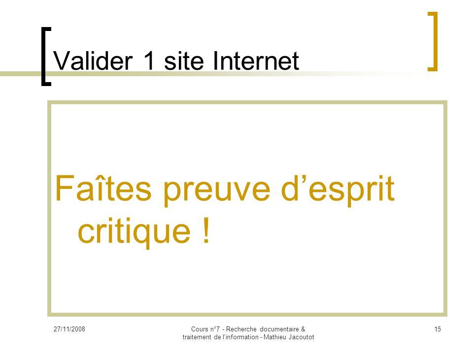 27/11/2008Cours n°7 - Recherche documentaire & traitement de l information - Mathieu Jacoutot 15 Valider 1 site Internet Faîtes preuve d'esprit critique !