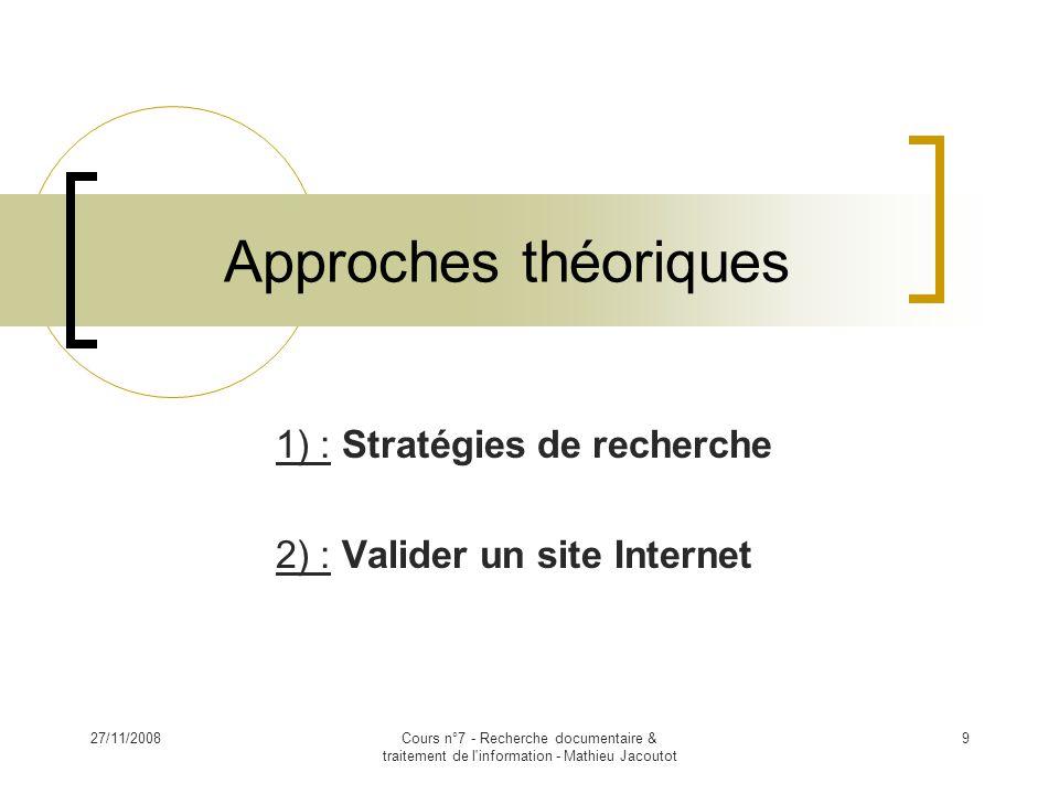 27/11/2008Cours n°7 - Recherche documentaire & traitement de l information - Mathieu Jacoutot 9 Approches théoriques 1) : Stratégies de recherche 2) : Valider un site Internet