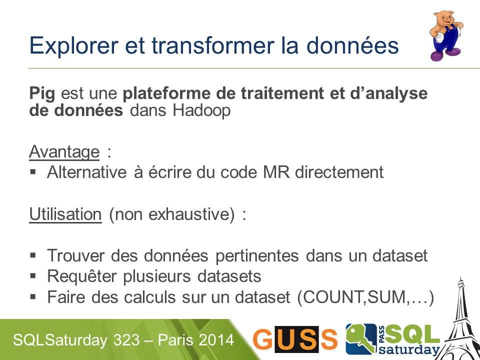 SQLSaturday 323 – Paris 2014 Explorer et transformer la données Pig est une plateforme de traitement et d'analyse de données dans Hadoop Avantage :  Alternative à écrire du code MR directement Utilisation (non exhaustive) :  Trouver des données pertinentes dans un dataset  Requêter plusieurs datasets  Faire des calculs sur un dataset (COUNT,SUM,…)