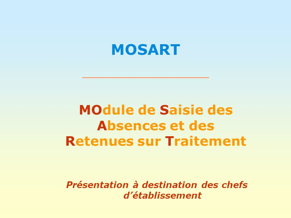 MOSART MOdule de Saisie des Absences et des Retenues sur Traitement Présentation à destination des chefs d'établissement