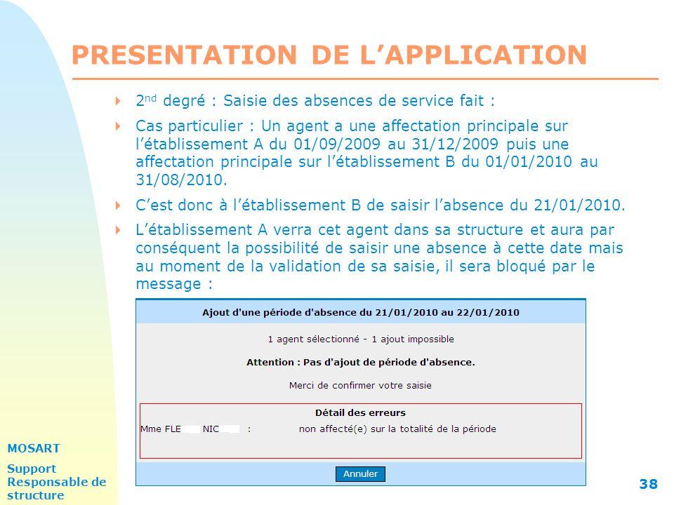 MOSART Support Responsable de structure 38 PRESENTATION DE L'APPLICATION  2 nd degré : Saisie des absences de service fait :  Cas particulier : Un agent a une affectation principale sur l'établissement A du 01/09/2009 au 31/12/2009 puis une affectation principale sur l'établissement B du 01/01/2010 au 31/08/2010.
