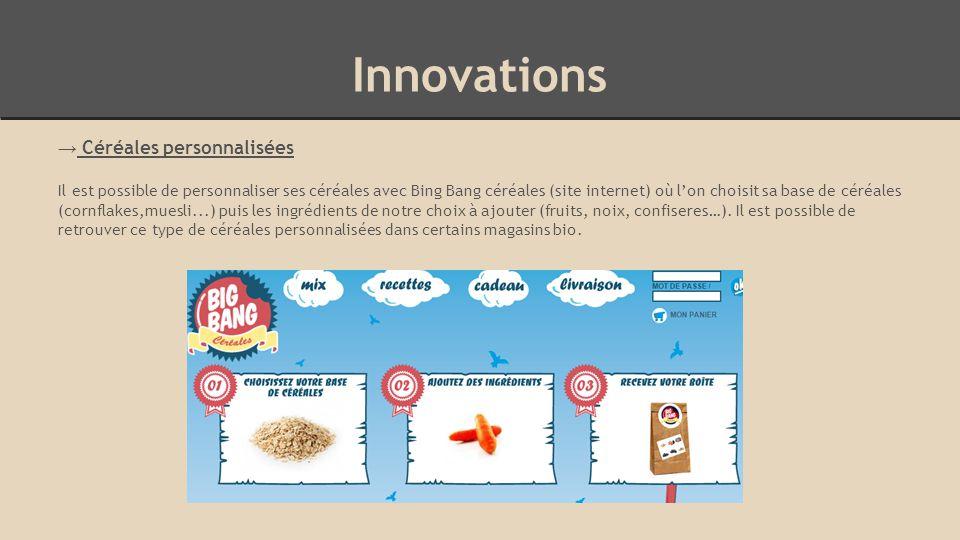 Innovations → Céréales personnalisées Il est possible de personnaliser ses céréales avec Bing Bang céréales (site internet) où l'on choisit sa base de céréales (cornflakes,muesli...) puis les ingrédients de notre choix à ajouter (fruits, noix, confiseres…).