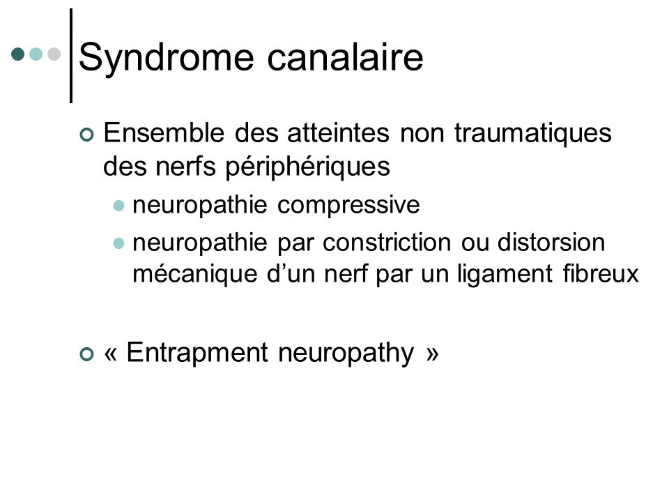 Syndrome canalaire Ensemble des atteintes non traumatiques des nerfs périphériques neuropathie compressive neuropathie par constriction ou distorsion mécanique d'un nerf par un ligament fibreux « Entrapment neuropathy »