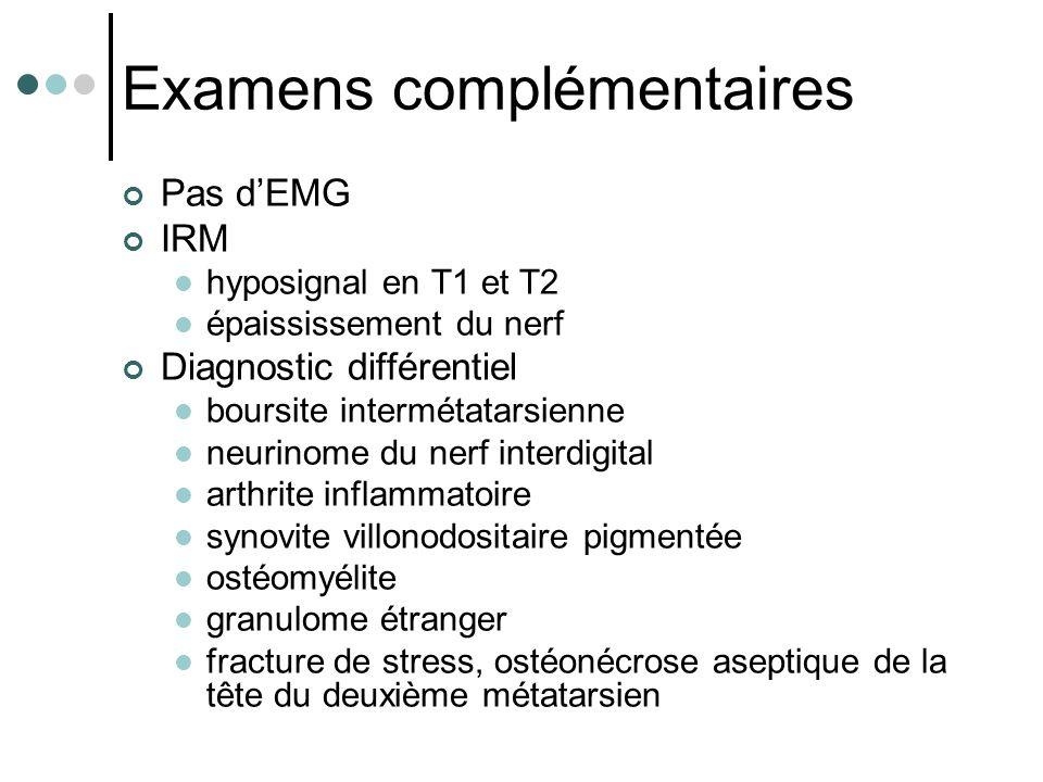 Examens complémentaires Pas d'EMG IRM hyposignal en T1 et T2 épaississement du nerf Diagnostic différentiel boursite intermétatarsienne neurinome du n
