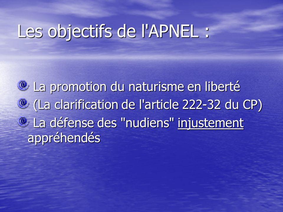 Les objectifs de l APNEL : La promotion du naturisme en liberté La promotion du naturisme en liberté (La clarification de l article 222-32 du CP) (La clarification de l article 222-32 du CP) La défense des nudiens injustement appréhendés La défense des nudiens injustement appréhendés