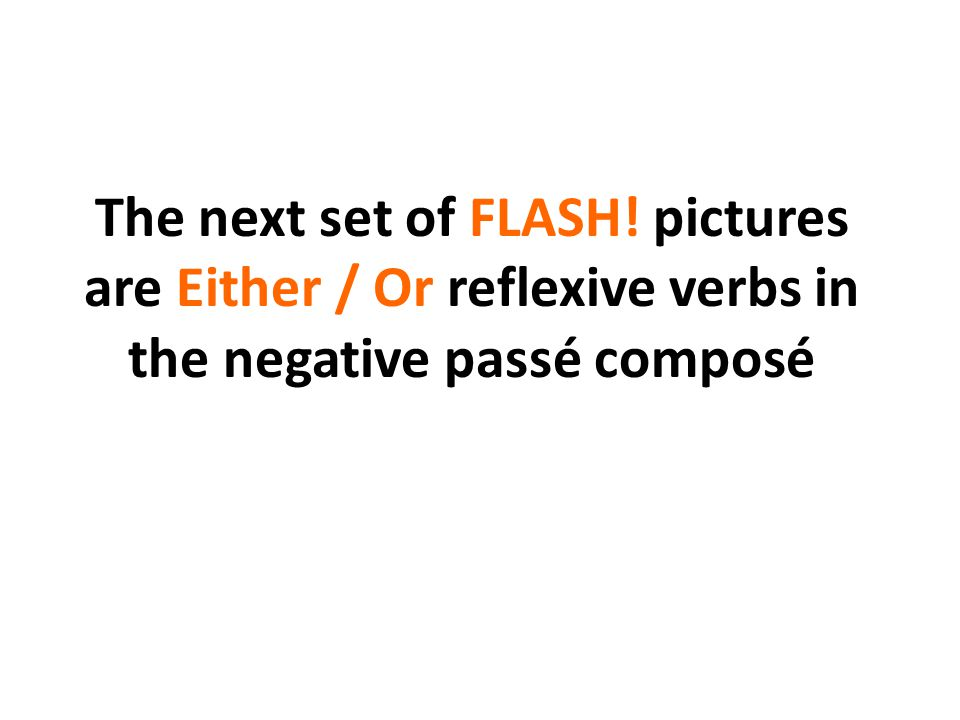 The next set of FLASH! pictures are Either / Or reflexive verbs in the negative passé composé