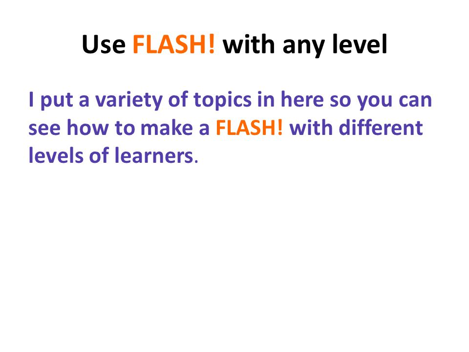 Use FLASH. with any level I put a variety of topics in here so you can see how to make a FLASH.