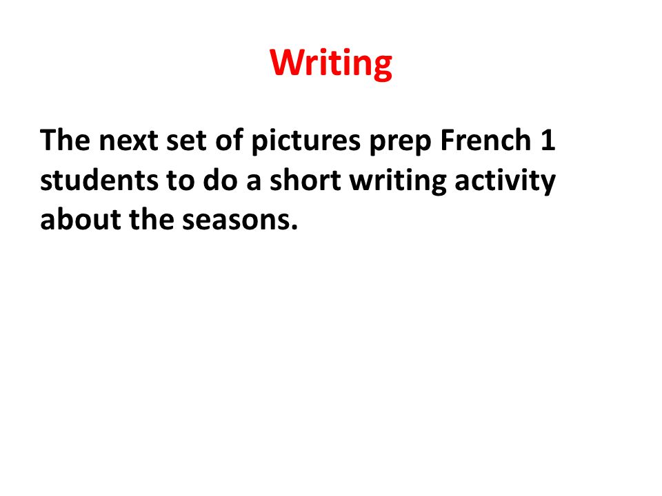 Writing The next set of pictures prep French 1 students to do a short writing activity about the seasons.
