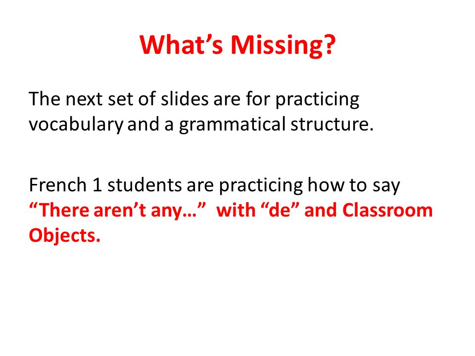 What's Missing. The next set of slides are for practicing vocabulary and a grammatical structure.