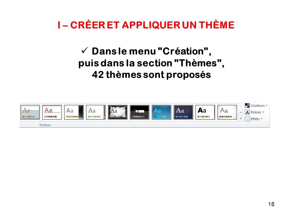 16 I – CRÉER ET APPLIQUER UN THÈME Dans le menu Création , puis dans la section Thèmes , 42 thèmes sont proposés