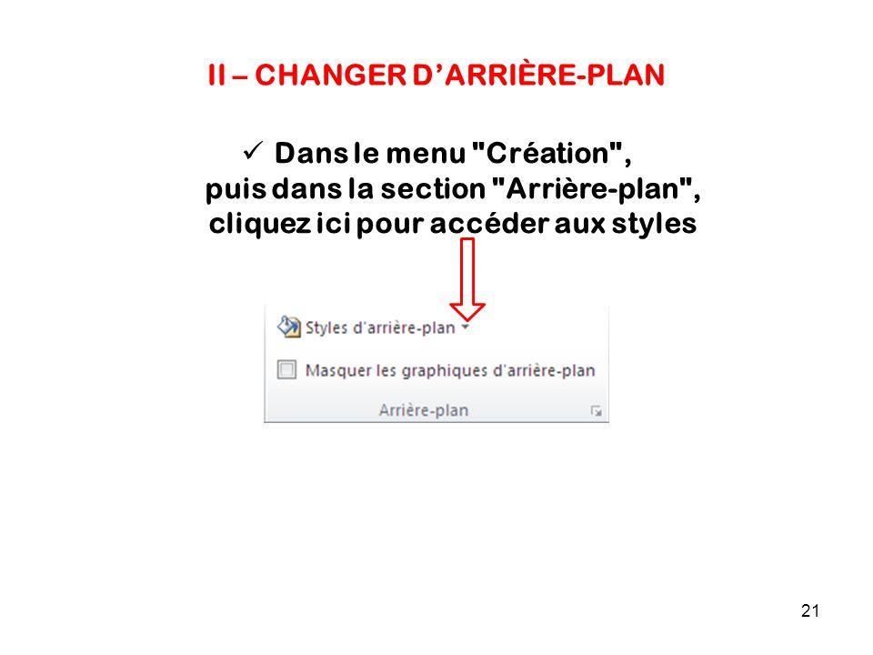 21 II – CHANGER D'ARRIÈRE-PLAN Dans le menu Création , puis dans la section Arrière-plan , cliquez ici pour accéder aux styles