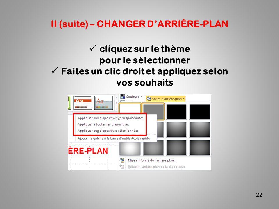 22 II (suite) – CHANGER D'ARRIÈRE-PLAN cliquez sur le thème pour le sélectionner Faites un clic droit et appliquez selon vos souhaits