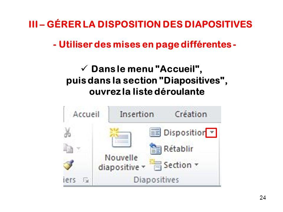 24 III – GÉRER LA DISPOSITION DES DIAPOSITIVES - Utiliser des mises en page différentes - Dans le menu Accueil , puis dans la section Diapositives , ouvrez la liste déroulante