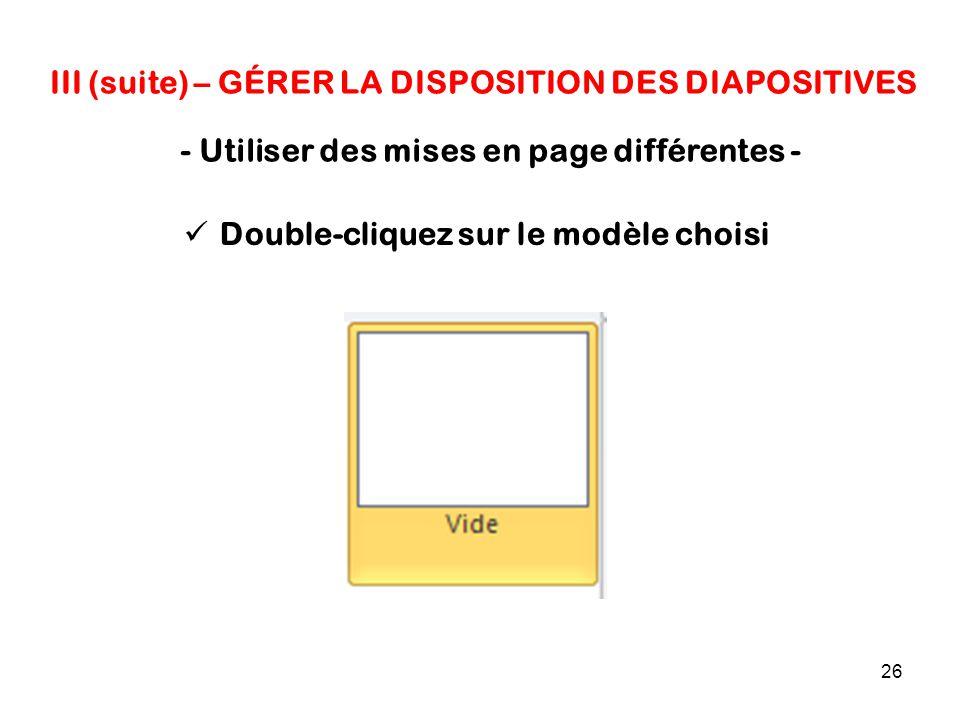 26 III (suite) – GÉRER LA DISPOSITION DES DIAPOSITIVES - Utiliser des mises en page différentes - Double-cliquez sur le modèle choisi
