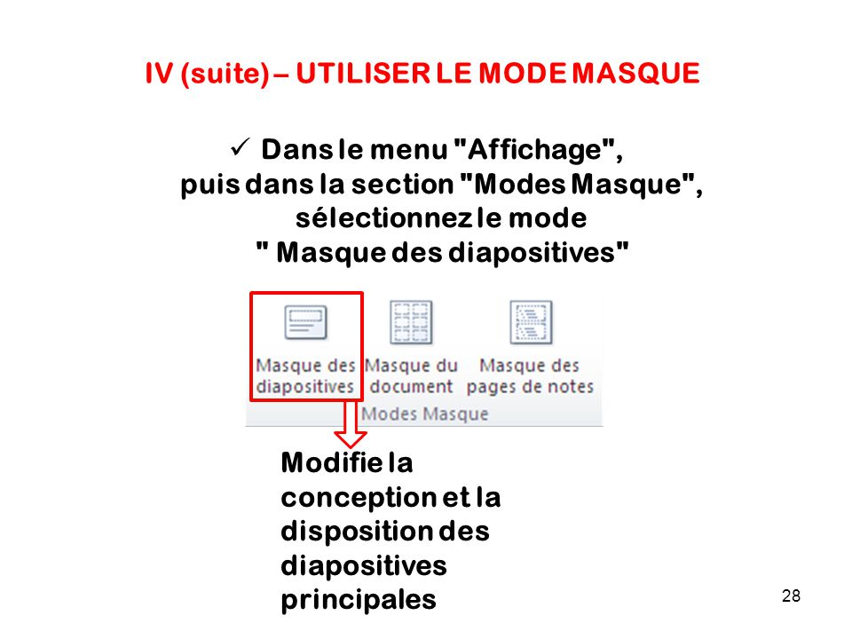 28 IV (suite) – UTILISER LE MODE MASQUE Dans le menu Affichage , puis dans la section Modes Masque , sélectionnez le mode Masque des diapositives Modifie la conception et la disposition des diapositives principales
