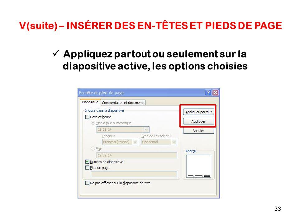 33 V(suite) – INSÉRER DES EN-TÊTES ET PIEDS DE PAGE Appliquez partout ou seulement sur la diapositive active, les options choisies