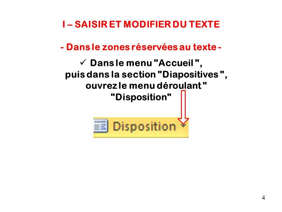 4 I – SAISIR ET MODIFIER DU TEXTE - Dans le zones réservées au texte - Dans le menu Accueil , puis dans la section Diapositives , ouvrez le menu déroulant Disposition