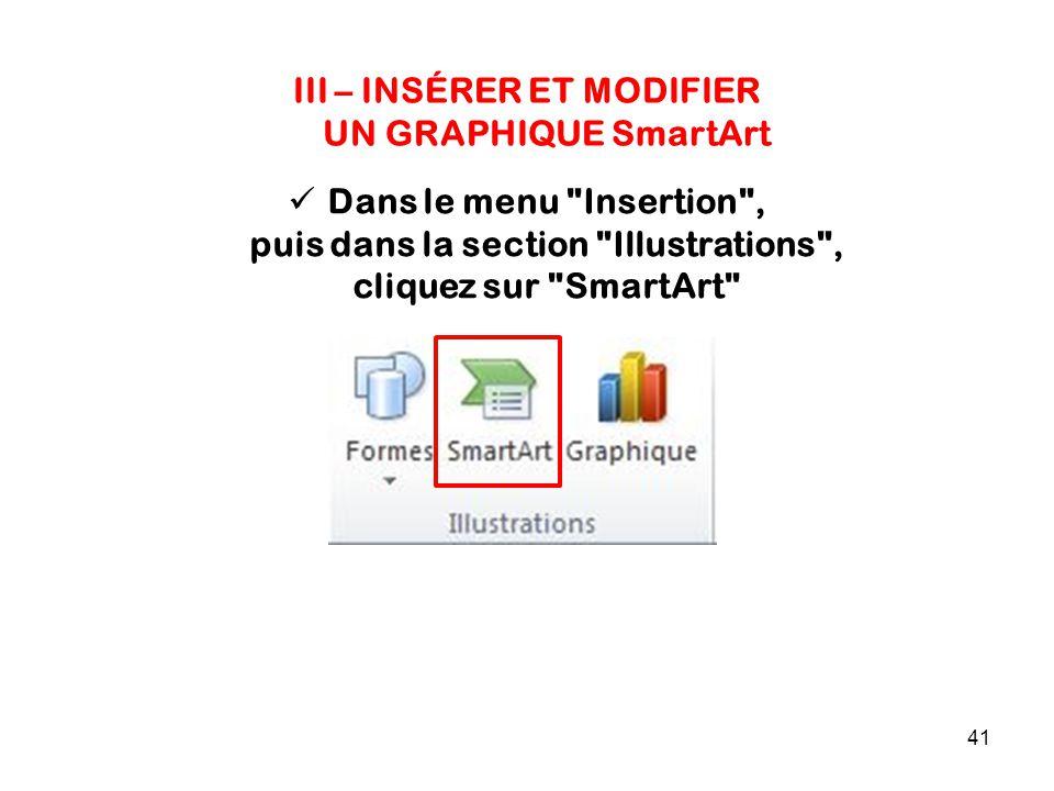 41 III – INSÉRER ET MODIFIER UN GRAPHIQUE SmartArt Dans le menu Insertion , puis dans la section Illustrations , cliquez sur SmartArt