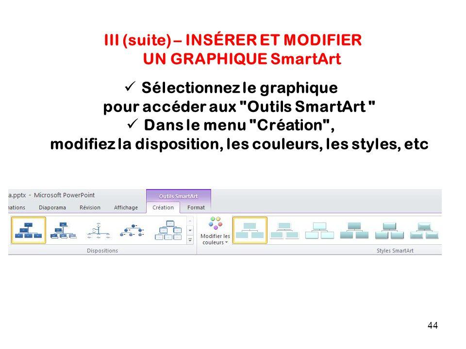 44 III (suite) – INSÉRER ET MODIFIER UN GRAPHIQUE SmartArt Sélectionnez le graphique pour accéder aux Outils SmartArt Dans le menu Création , modifiez la disposition, les couleurs, les styles, etc
