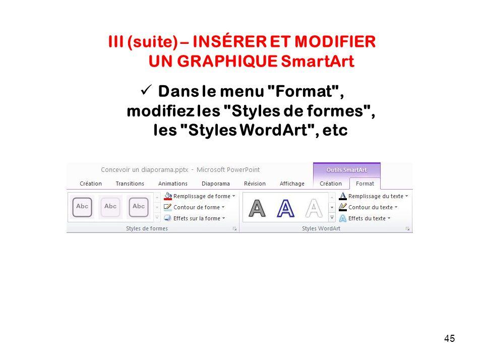 45 III (suite) – INSÉRER ET MODIFIER UN GRAPHIQUE SmartArt Dans le menu Format , modifiez les Styles de formes , les Styles WordArt , etc