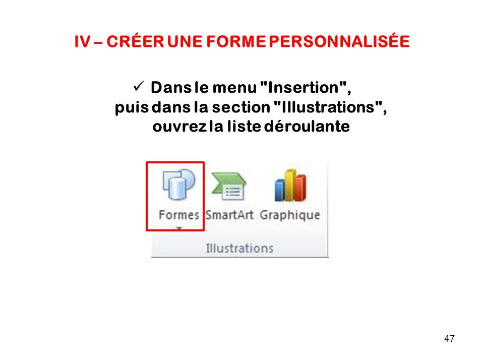 47 IV – CRÉER UNE FORME PERSONNALISÉE Dans le menu Insertion , puis dans la section Illustrations , ouvrez la liste déroulante