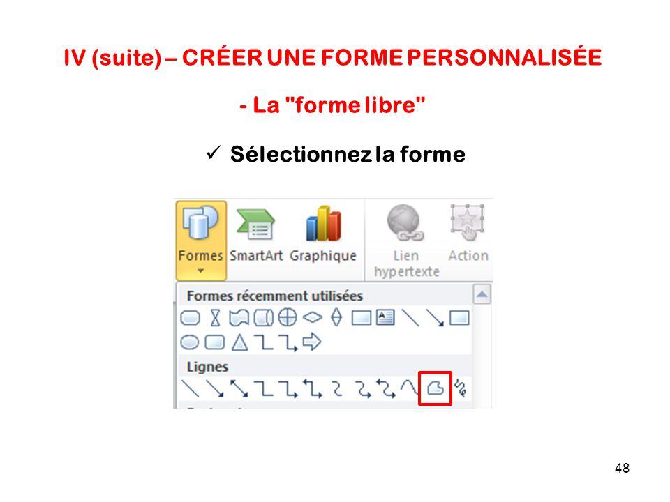 48 IV (suite) – CRÉER UNE FORME PERSONNALISÉE Sélectionnez la forme - La forme libre