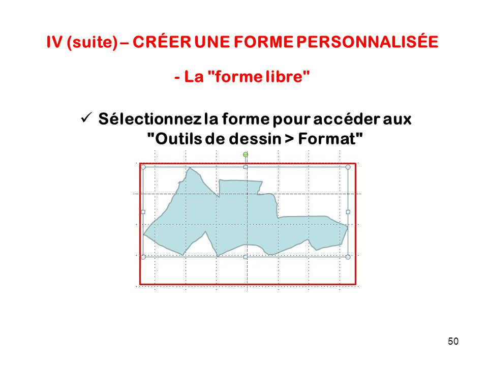 50 IV (suite) – CRÉER UNE FORME PERSONNALISÉE - La forme libre Sélectionnez la forme pour accéder aux Outils de dessin > Format