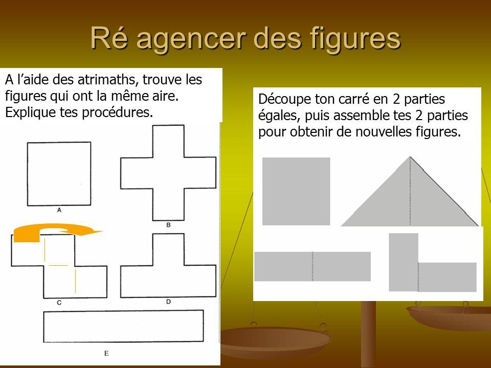Ré agencer des figures Découpe ton carré en 2 parties égales, puis assemble tes 2 parties pour obtenir de nouvelles figures. A l'aide des atrimaths, t