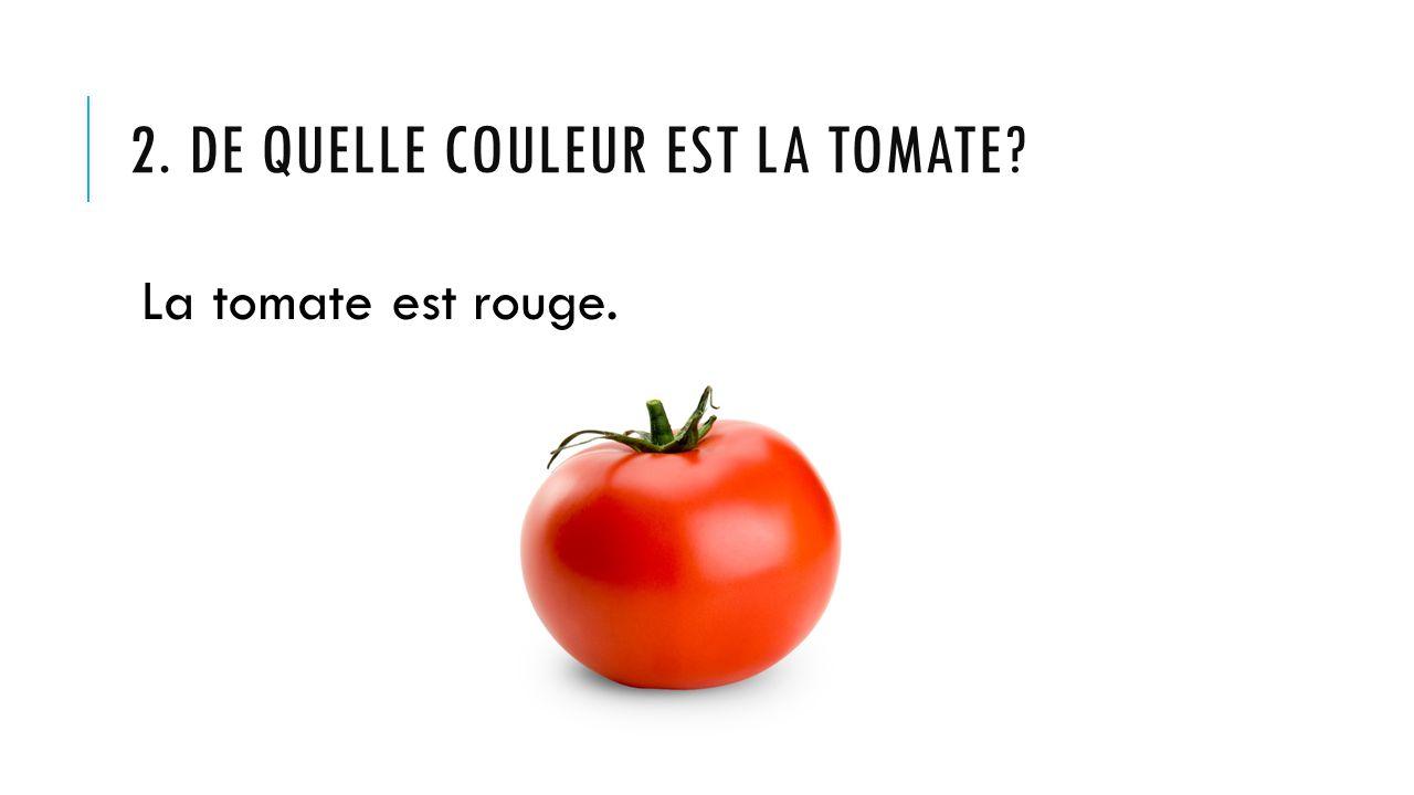 2. DE QUELLE COULEUR EST LA TOMATE? La tomate est rouge.