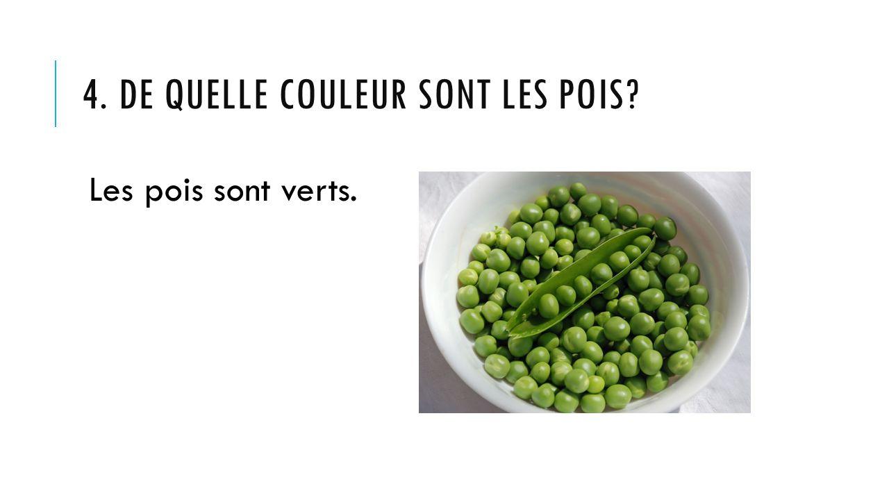 4. DE QUELLE COULEUR SONT LES POIS? Les pois sont verts.