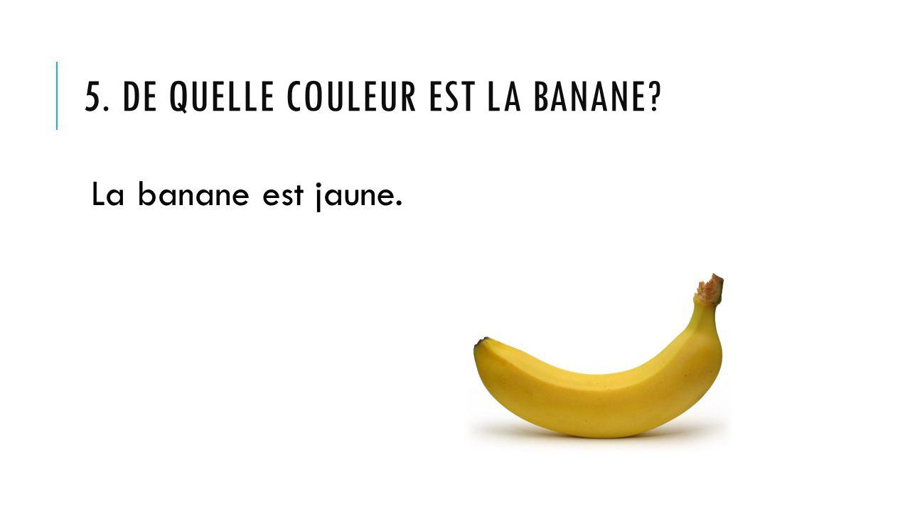 5. DE QUELLE COULEUR EST LA BANANE? La banane est jaune.