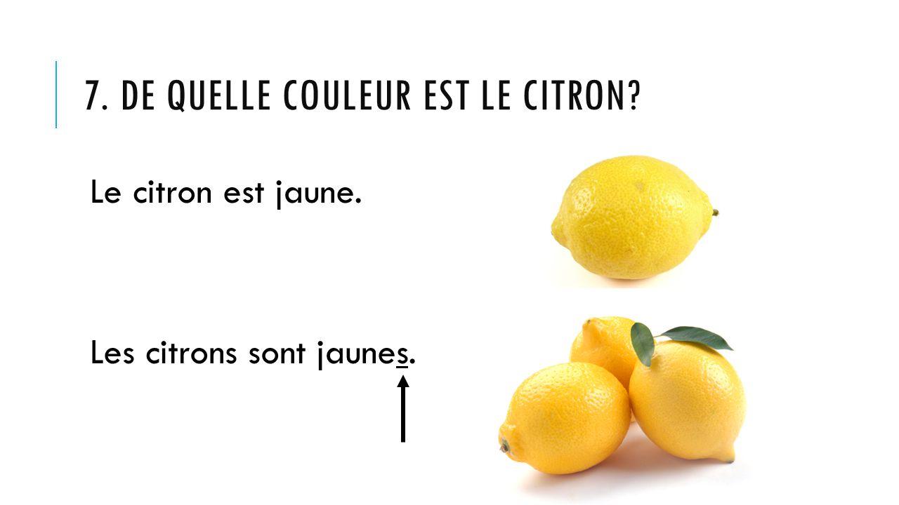 7. DE QUELLE COULEUR EST LE CITRON? Le citron est jaune. Les citrons sont jaunes.