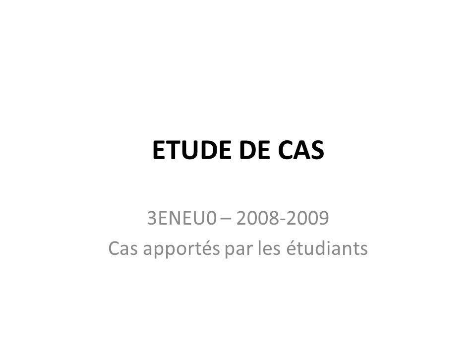 ETUDE DE CAS 3ENEU0 – 2008-2009 Cas apportés par les étudiants
