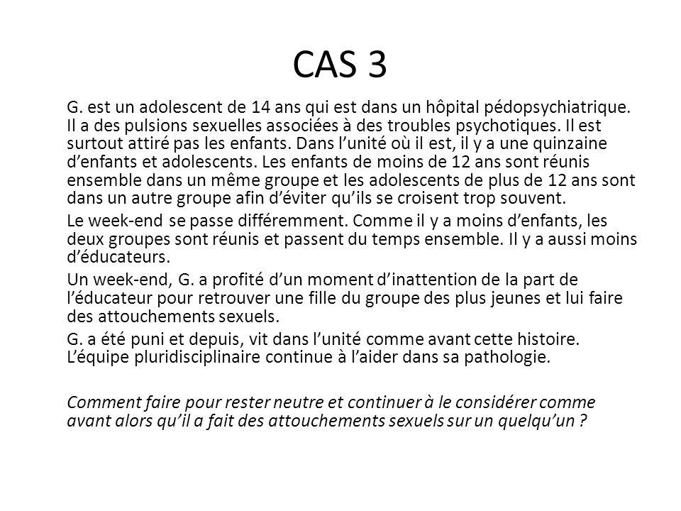 CAS 3 G. est un adolescent de 14 ans qui est dans un hôpital pédopsychiatrique. Il a des pulsions sexuelles associées à des troubles psychotiques. Il