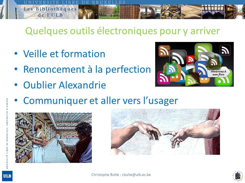 Quelques outils électroniques pour y arriver Veille et formation Renoncement à la perfection Oublier Alexandrie Communiquer et aller vers l'usager Christophe Bulté - cbulte@ulb.ac.be