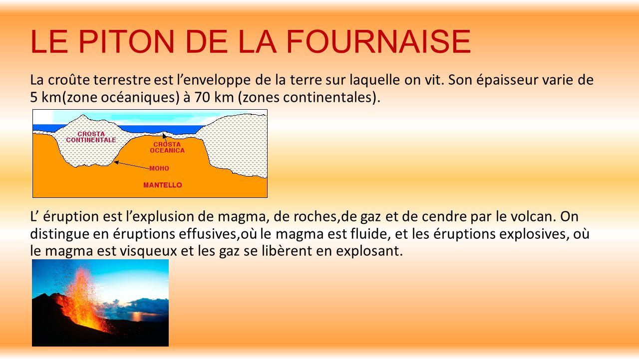 LE PITON DE LA FOURNAISE La croûte terrestre est l'enveloppe de la terre sur laquelle on vit. Son épaisseur varie de 5 km(zone océaniques) à 70 km (zo
