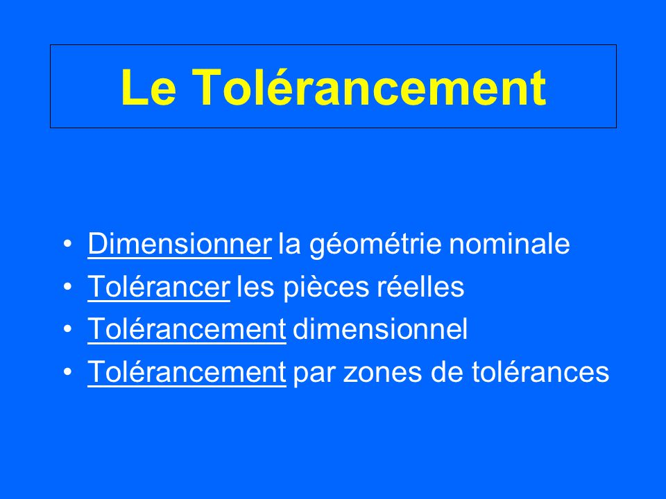 Le Tolérancement Dimensionner la géométrie nominale Tolérancer les pièces réelles Tolérancement dimensionnel Tolérancement par zones de tolérances