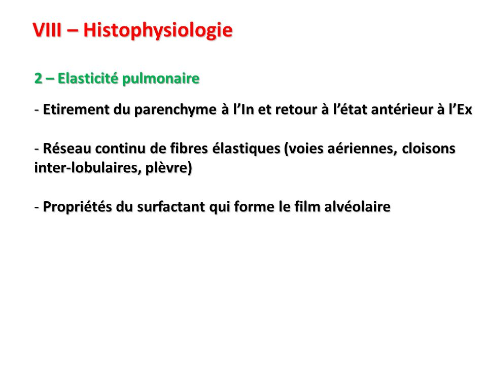 VIII – Histophysiologie 2 – Elasticité pulmonaire - Etirement du parenchyme à l'In et retour à l'état antérieur à l'Ex - Réseau continu de fibres élastiques (voies aériennes, cloisons inter-lobulaires, plèvre) - Propriétés du surfactant qui forme le film alvéolaire