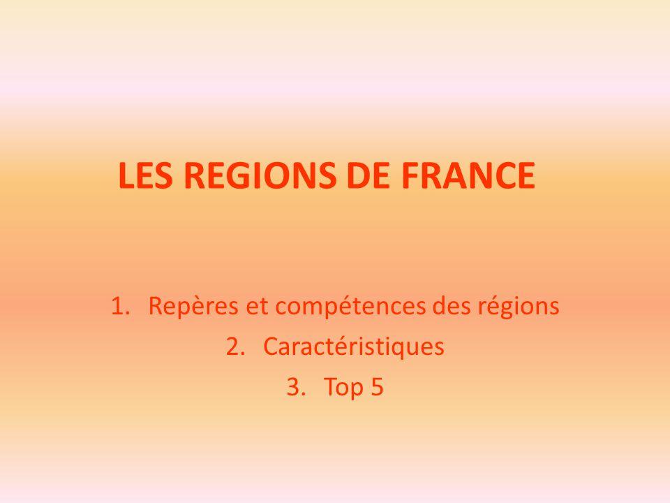 LES REGIONS DE FRANCE 1.Repères et compétences des régions 2.Caractéristiques 3.Top 5