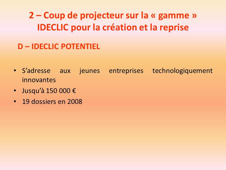 2 – Coup de projecteur sur la « gamme » IDECLIC pour la création et la reprise D – IDECLIC POTENTIEL S'adresse aux jeunes entreprises technologiquemen