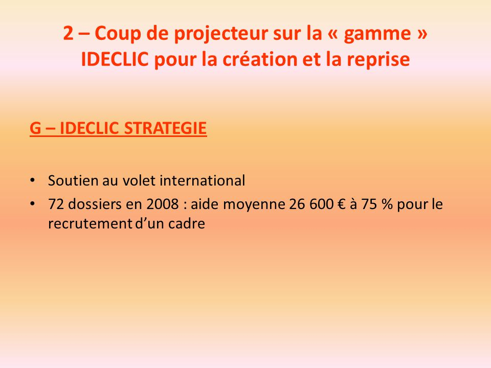 2 – Coup de projecteur sur la « gamme » IDECLIC pour la création et la reprise G – IDECLIC STRATEGIE Soutien au volet international 72 dossiers en 200