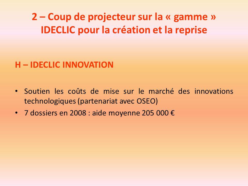 2 – Coup de projecteur sur la « gamme » IDECLIC pour la création et la reprise H – IDECLIC INNOVATION Soutien les coûts de mise sur le marché des inno