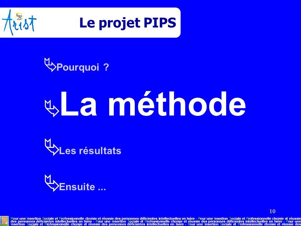 10 Le projet PIPS  Pourquoi ?  La méthode  Les résultats  Ensuite... Pour une Insertion Sociale et Professionnelle choisie et réussie des personne