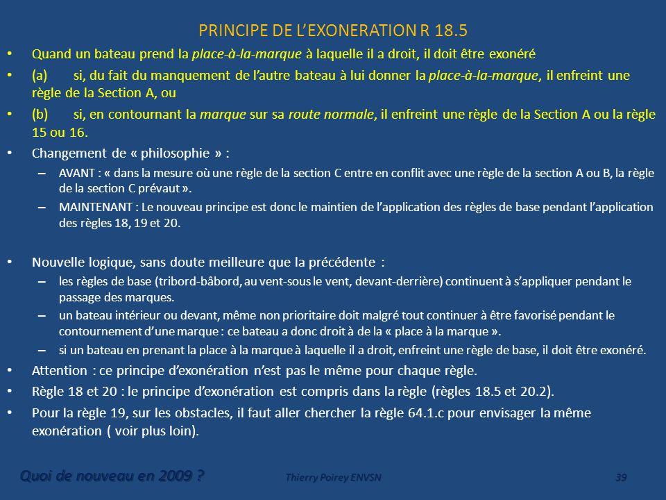 PRINCIPE DE L'EXONERATION R 18.5 Quand un bateau prend la place-à-la-marque à laquelle il a droit, il doit être exonéré (a)si, du fait du manquement de l'autre bateau à lui donner la place-à-la-marque, il enfreint une règle de la Section A, ou (b)si, en contournant la marque sur sa route normale, il enfreint une règle de la Section A ou la règle 15 ou 16.